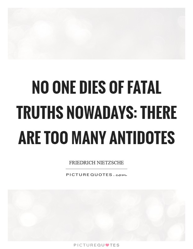 No one dies of fatal truths nowadays: there are too many antidotes Picture Quote #1