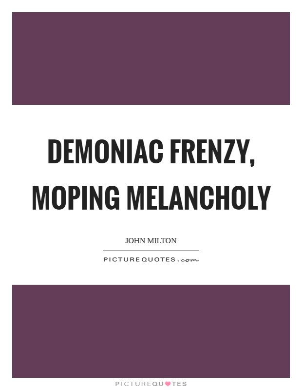 Demoniac frenzy, moping melancholy Picture Quote #1