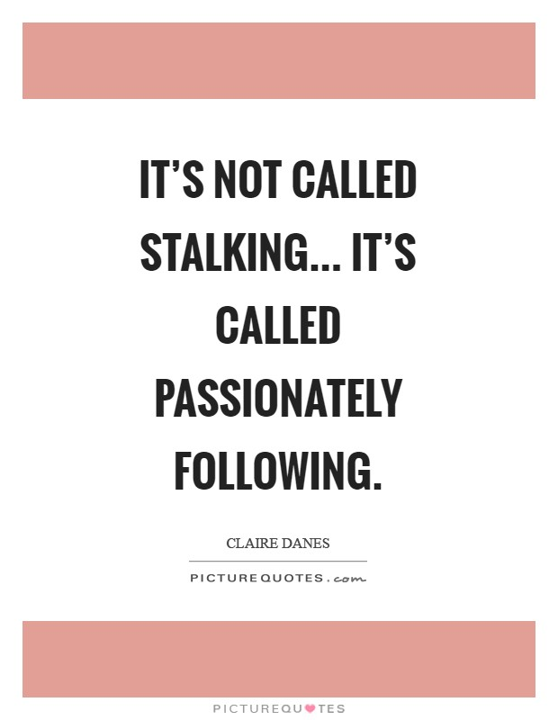 It's not called stalking... It's called passionately following Picture Quote #1