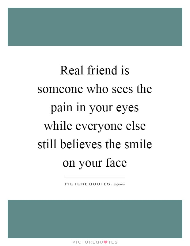 Real friend is someone who sees the pain in your eyes while everyone else still believes the smile on your face Picture Quote #1