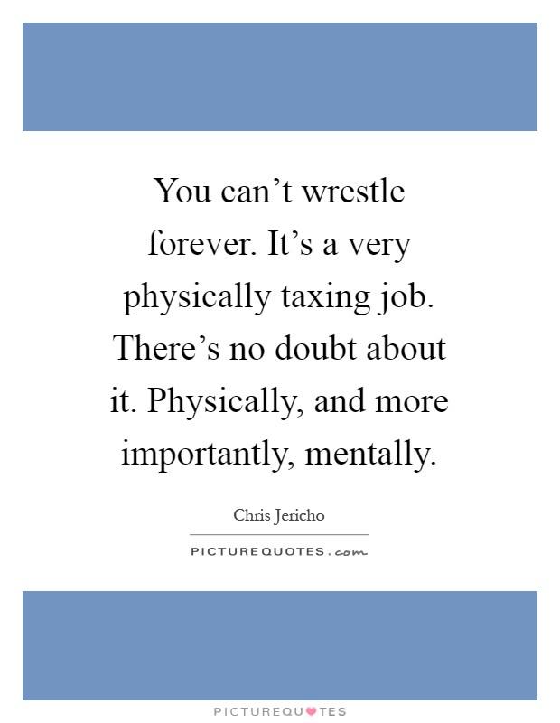 You can't wrestle forever. It's a very physically taxing job. There's no doubt about it. Physically, and more importantly, mentally Picture Quote #1