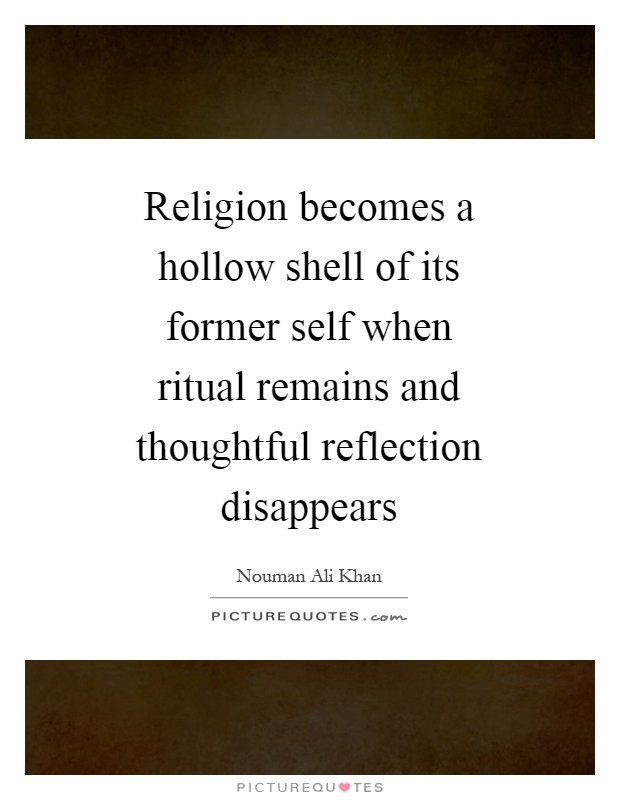 Religion becomes a hollow shell of its former self when ritual remains and thoughtful reflection disappears Picture Quote #1