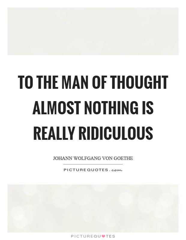 To the man of thought almost nothing is really ridiculous Picture Quote #1