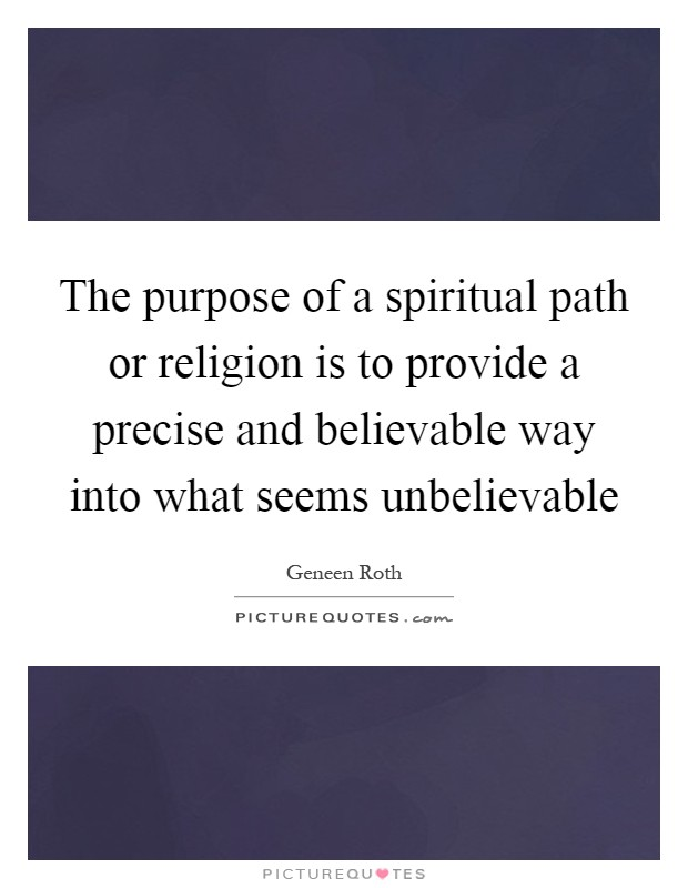The purpose of a spiritual path or religion is to provide a precise and believable way into what seems unbelievable Picture Quote #1