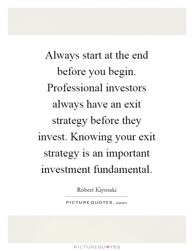 Always start at the end before you begin. Professional investors always have an exit strategy before they invest. Knowing your exit strategy is an important investment fundamental Picture Quote #1