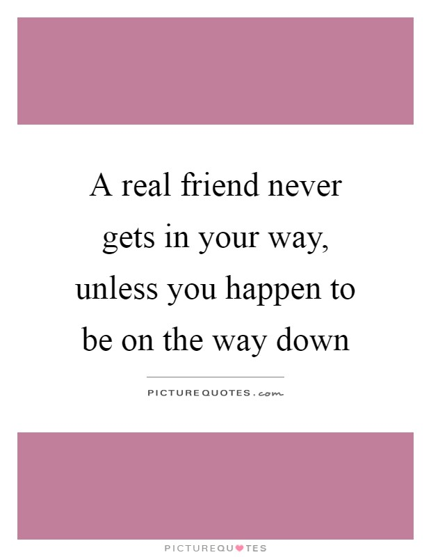 A real friend never gets in your way, unless you happen to be on the way down Picture Quote #1