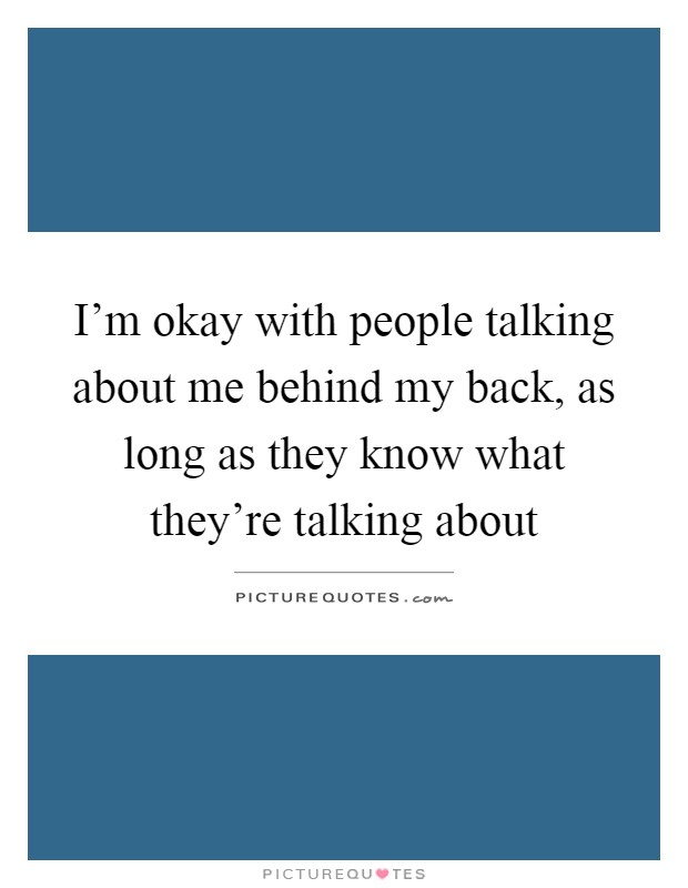 I'm okay with people talking about me behind my back, as long as they know what they're talking about Picture Quote #1