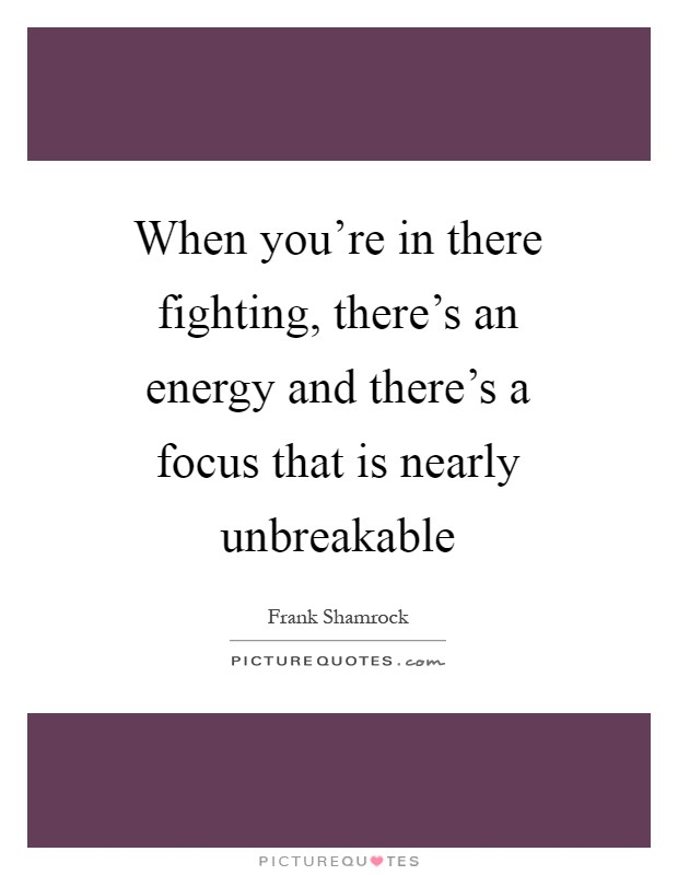 When you're in there fighting, there's an energy and there's a focus that is nearly unbreakable Picture Quote #1