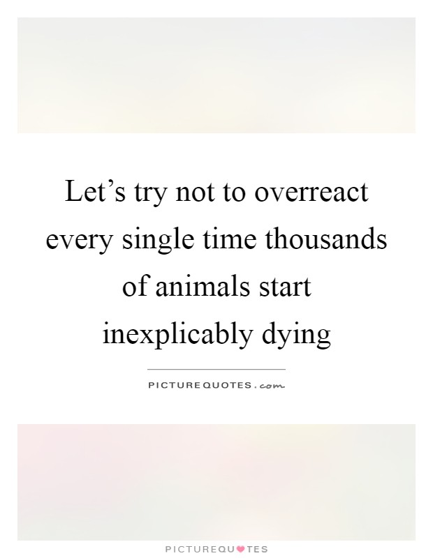 Let's try not to overreact every single time thousands of animals start inexplicably dying Picture Quote #1
