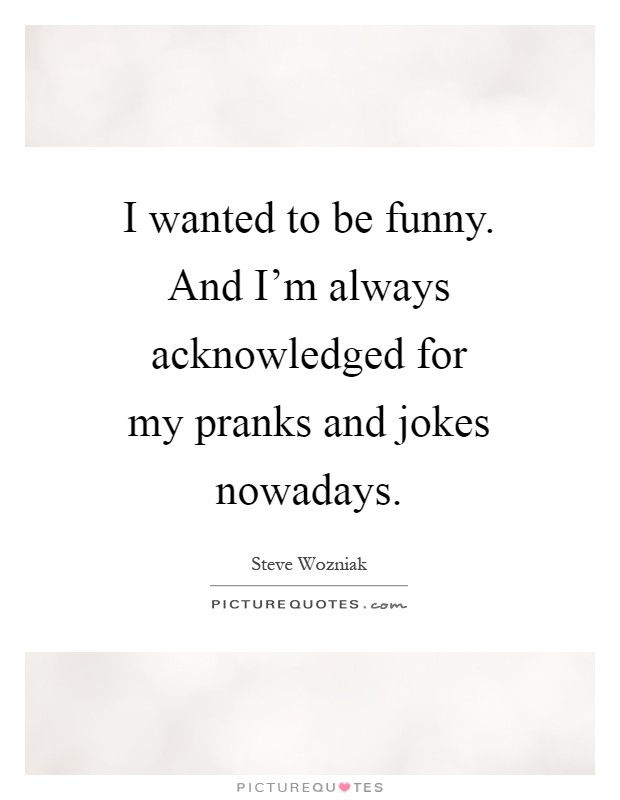I wanted to be funny. And I'm always acknowledged for my pranks and jokes nowadays Picture Quote #1