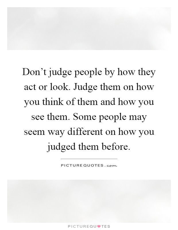 Don't judge people by how they act or look. Judge them on how you think of them and how you see them. Some people may seem way different on how you judged them before Picture Quote #1