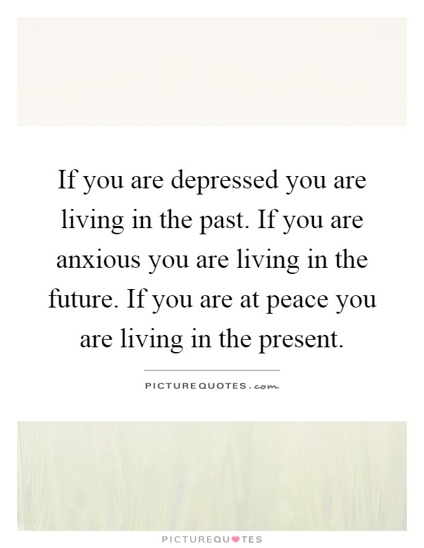 If you are depressed you are living in the past. If you are anxious you are living in the future. If you are at peace you are living in the present Picture Quote #1