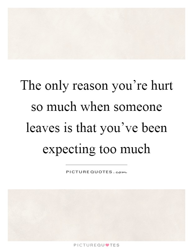 The only reason you're hurt so much when someone leaves is that you've been expecting too much Picture Quote #1
