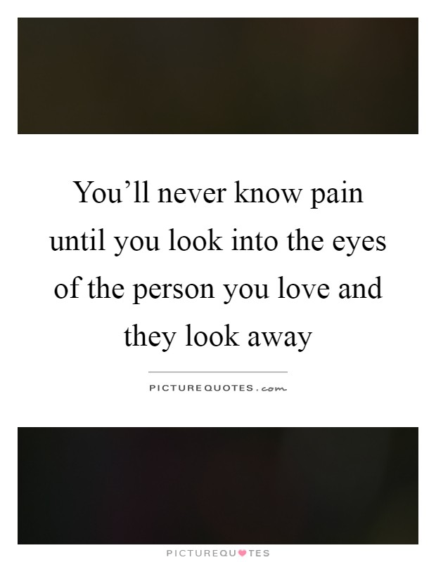 You'll never know pain until you look into the eyes of the person you love and they look away Picture Quote #1