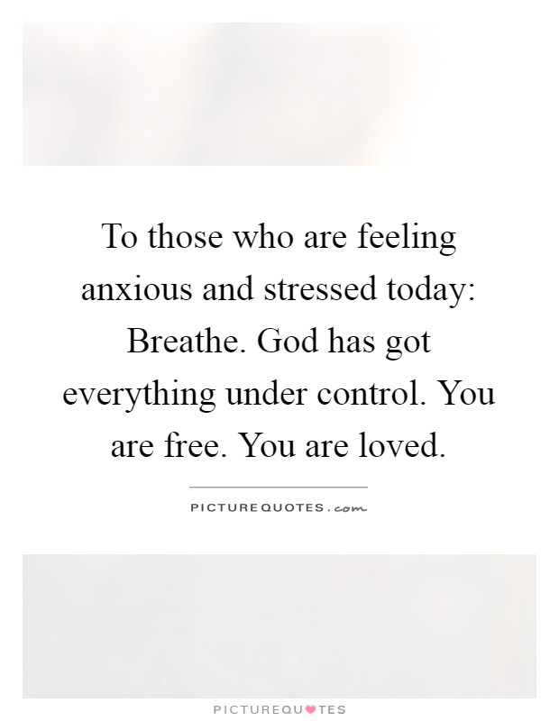 To those who are feeling anxious and stressed today: Breathe. God has got everything under control. You are free. You are loved Picture Quote #1