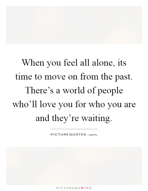 When you feel all alone, its time to move on from the past. There's a world of people who'll love you for who you are and they're waiting Picture Quote #1