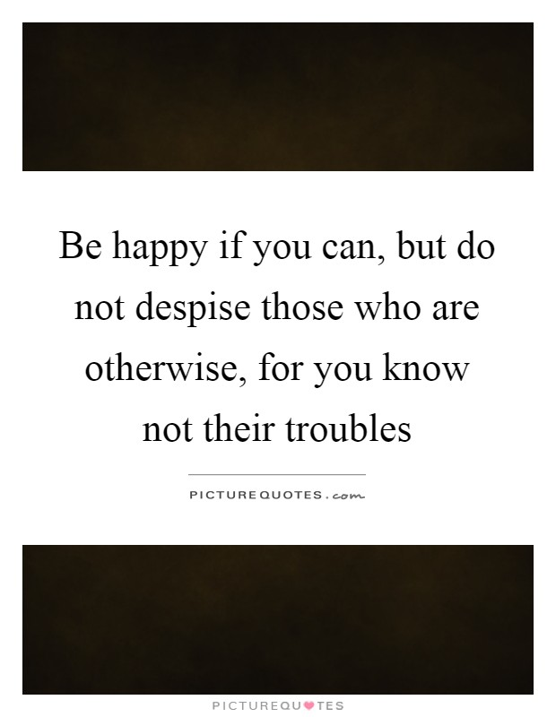 Be happy if you can, but do not despise those who are otherwise, for you know not their troubles Picture Quote #1