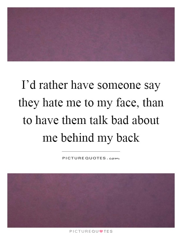 I'd rather have someone say they hate me to my face, than to have them talk bad about me behind my back Picture Quote #1
