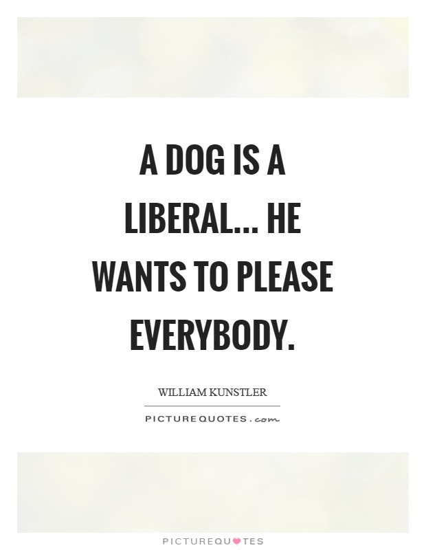 A dog is a liberal... He wants to please everybody Picture Quote #1