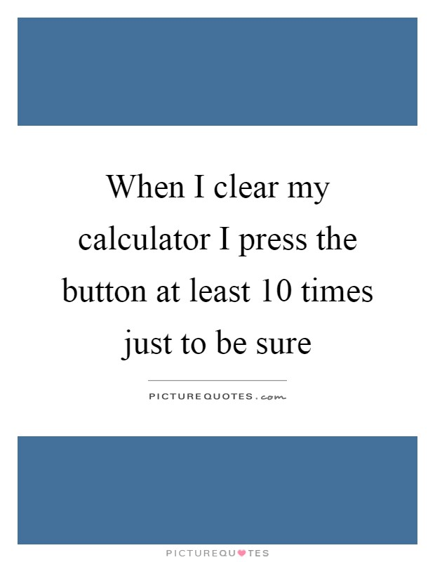 When I clear my calculator I press the button at least 10 times just to be sure Picture Quote #1