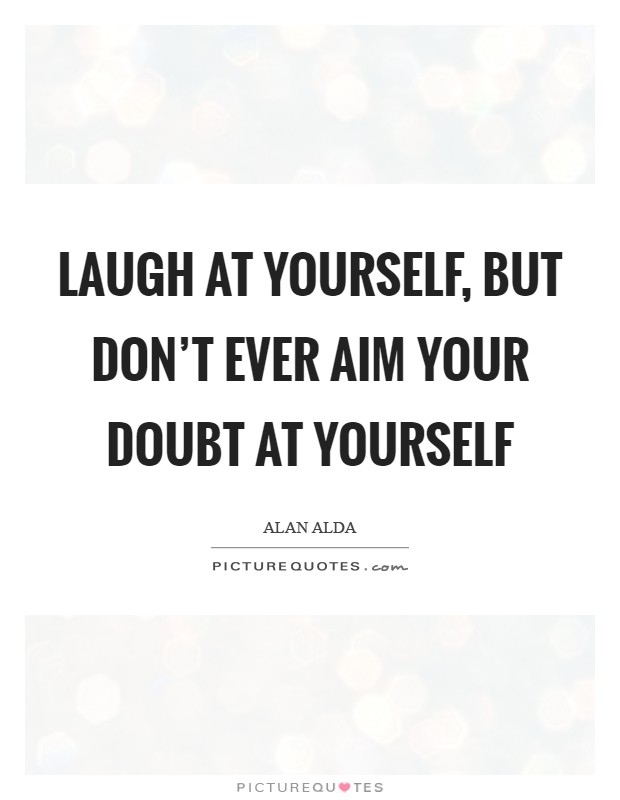 Laugh at yourself, but don't ever aim your doubt at yourself Picture Quote #1