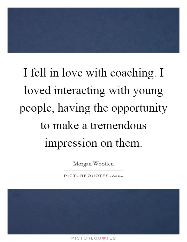 I fell in love with coaching. I loved interacting with young people, having the opportunity to make a tremendous impression on them Picture Quote #1
