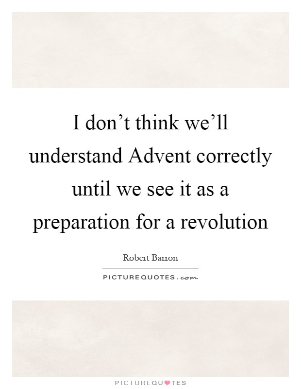 I don't think we'll understand Advent correctly until we see it as a preparation for a revolution Picture Quote #1