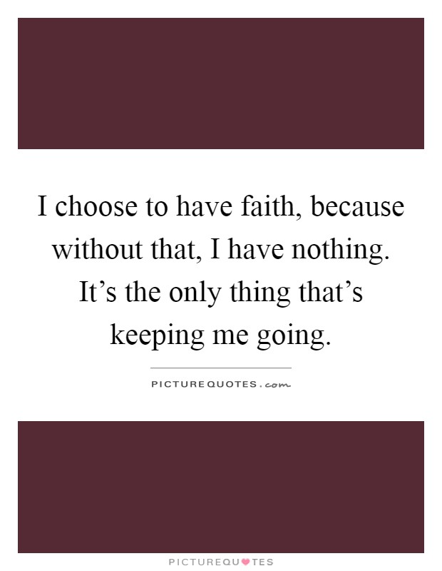 I choose to have faith, because without that, I have nothing. It's the only thing that's keeping me going Picture Quote #1