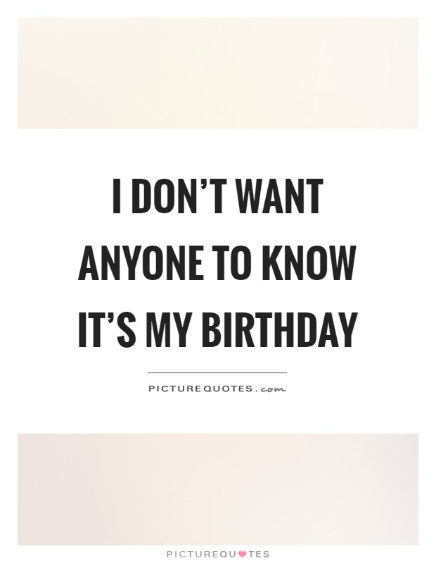 I don't want anyone to know it's my birthday Picture Quote #1