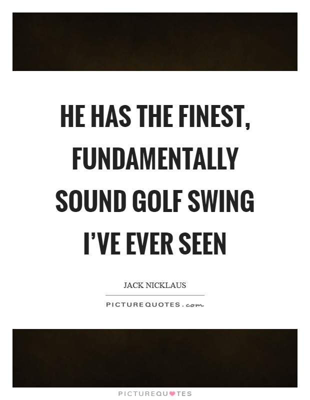 He has the finest, fundamentally sound golf swing I've ever seen Picture Quote #1