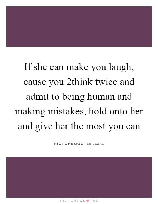 If she can make you laugh, cause you 2think twice and admit to being human and making mistakes, hold onto her and give her the most you can Picture Quote #1