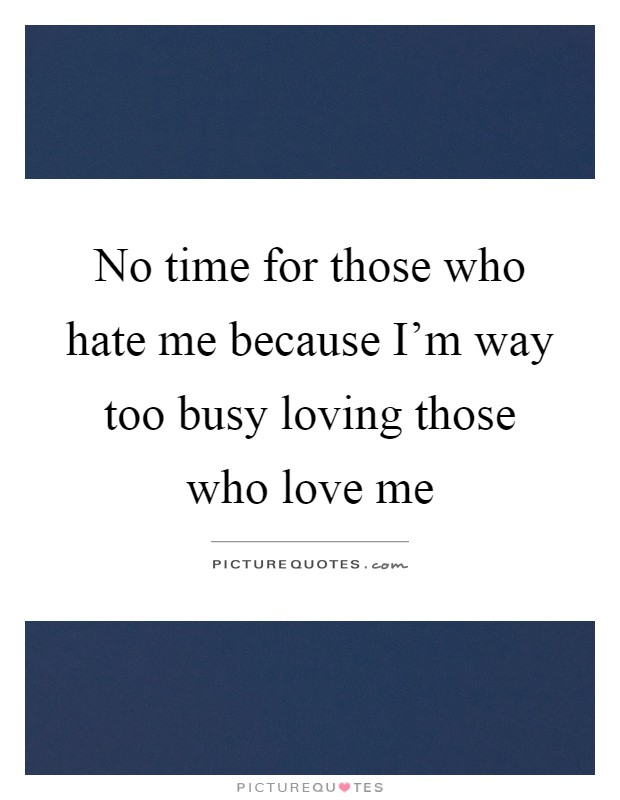 No time for those who hate me because I'm way too busy loving those who love me Picture Quote #1