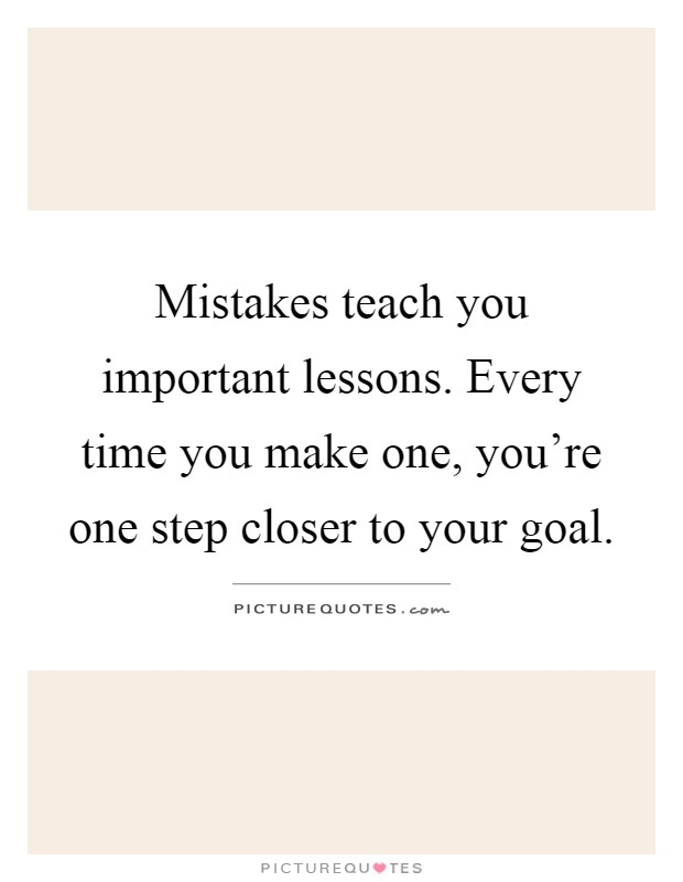Mistakes teach you important lessons. Every time you make one, you're one step closer to your goal Picture Quote #1