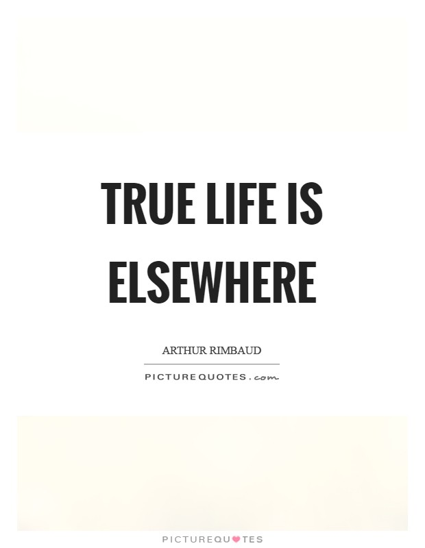 True life is elsewhere Picture Quote #1