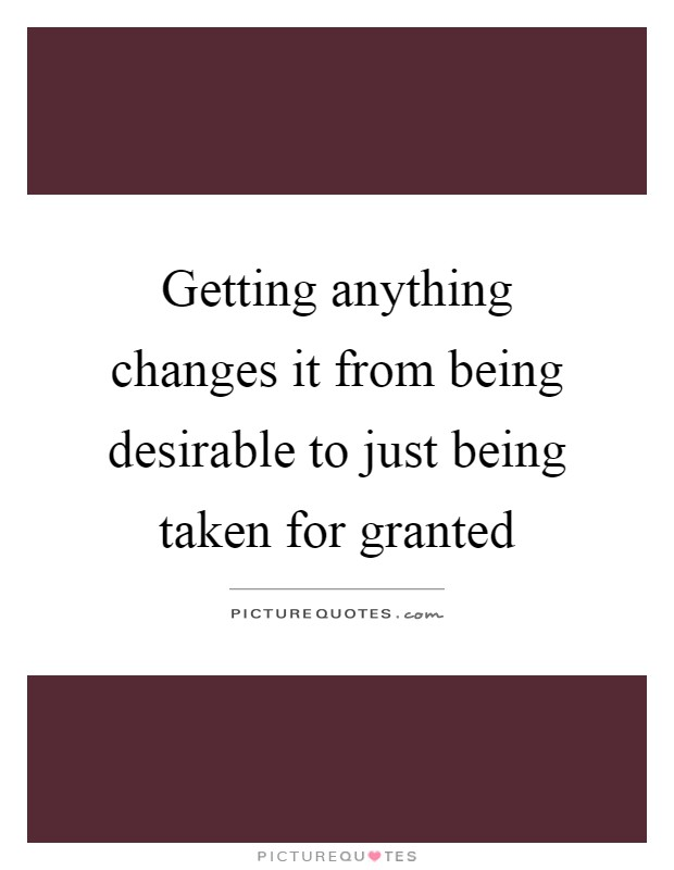 Getting anything changes it from being desirable to just being taken for granted Picture Quote #1