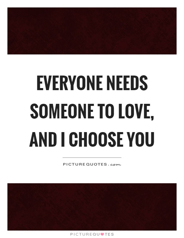 Everyone needs someone to love, and I choose you Picture Quote #1