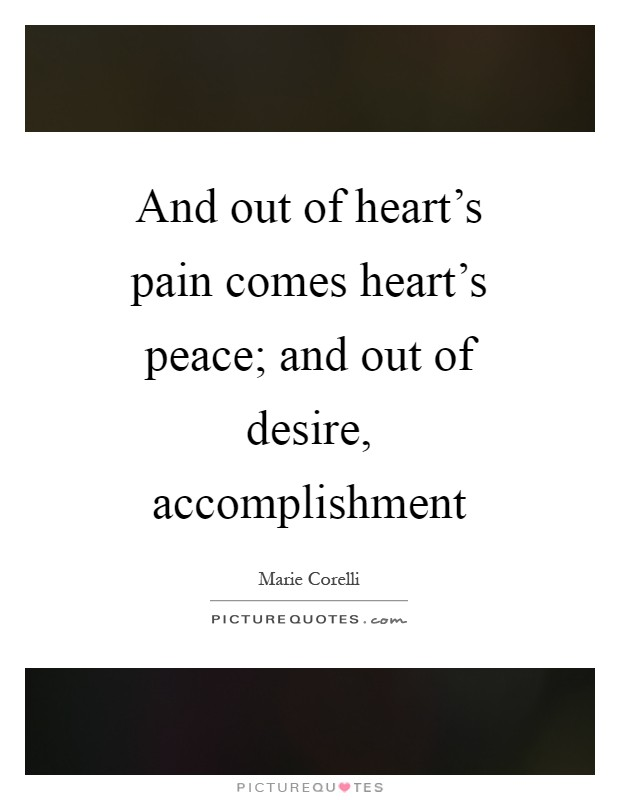 And out of heart's pain comes heart's peace; and out of desire, accomplishment Picture Quote #1
