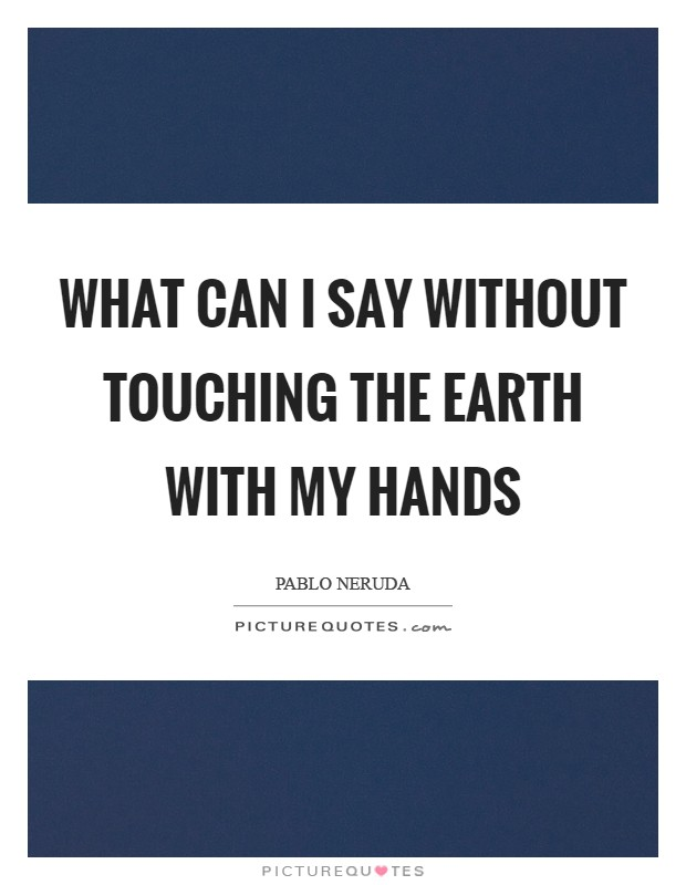 What can I say without touching the earth with my hands Picture Quote #1