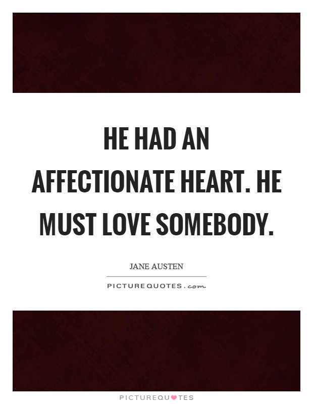 He had an affectionate heart. He must love somebody Picture Quote #1