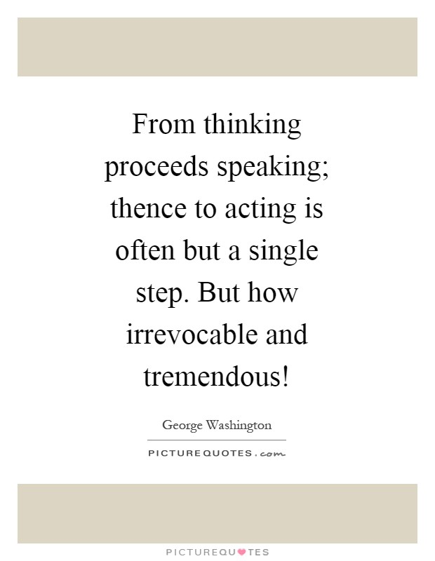 From thinking proceeds speaking; thence to acting is often but a single step. But how irrevocable and tremendous! Picture Quote #1
