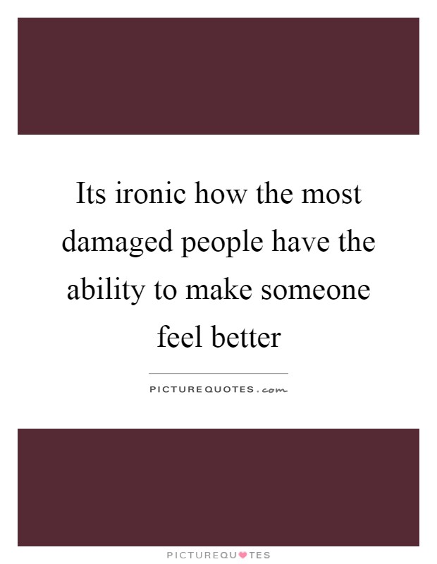 Its ironic how the most damaged people have the ability to make someone feel better Picture Quote #1