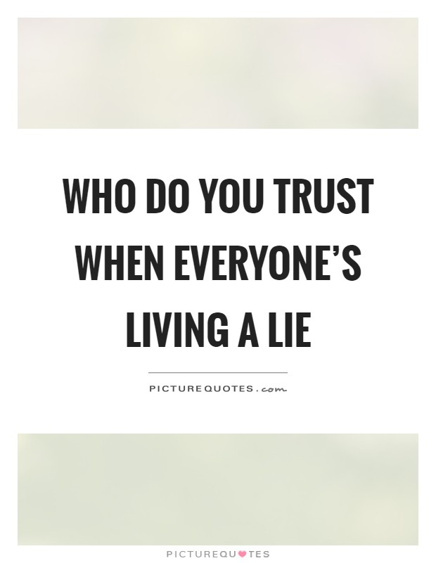 Who do you trust when everyone's living a lie | Picture Quotes
