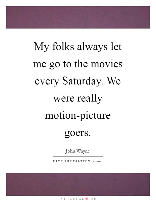 My folks always let me go to the movies every Saturday. We were really motion-picture goers Picture Quote #1