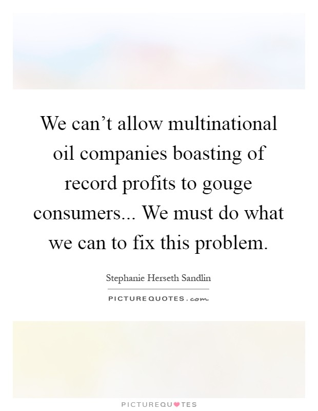 We can't allow multinational oil companies boasting of record profits to gouge consumers... We must do what we can to fix this problem Picture Quote #1