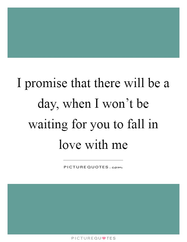 I promise that there will be a day, when I won't be waiting for you to fall in love with me Picture Quote #1
