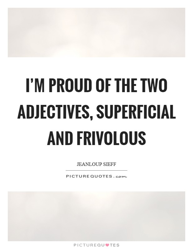 I'm proud of the two adjectives, superficial and frivolous Picture Quote #1