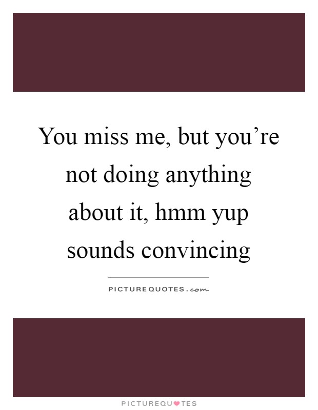 You miss me, but you're not doing anything about it, hmm yup sounds convincing Picture Quote #1