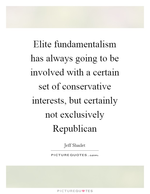 Elite fundamentalism has always going to be involved with a certain set of conservative interests, but certainly not exclusively Republican Picture Quote #1