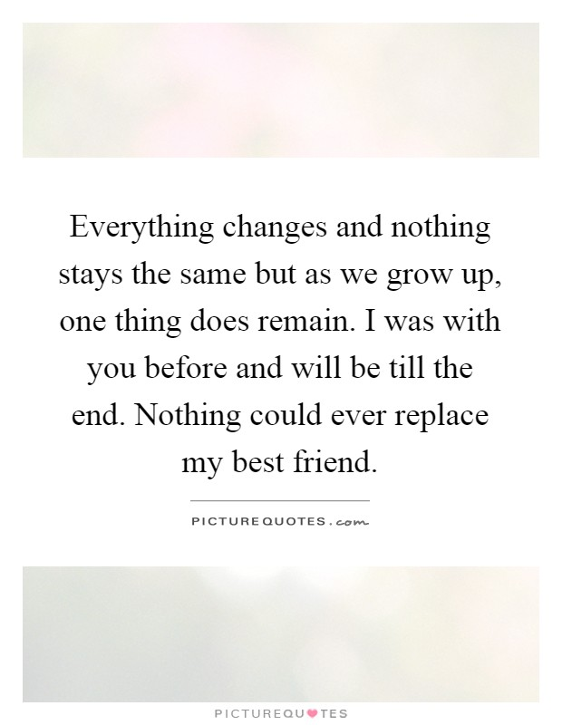 Everything changes and nothing stays the same but as we grow up, one thing does remain. I was with you before and will be till the end. Nothing could ever replace my best friend Picture Quote #1