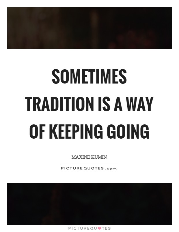 Sometimes tradition is a way of keeping going Picture Quote #1